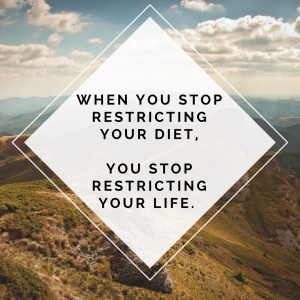 When you stop restricting your diet, you stop restricting your life.